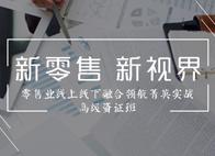 """""""新零售 新视界""""  ――零售业线上线下融合领航菁英实战高级资证班"""